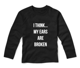 Shirt I THINK MY EARS ARE BROKEN