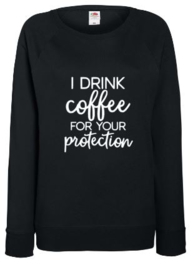 Dames Sweater I DRINK COFFEE FOR YOUR PROTECTION