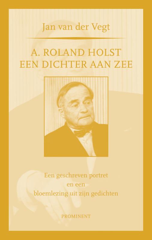 Jan van der Vegt: A. Roland Holst, een dichter aan zee. Een geschreven portret en een bloemlezing uit zijn gedichten