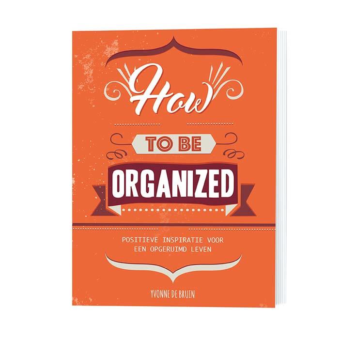 """How to be Organized """"Positieve inspiratie voor een opgeruimd leven"""""""