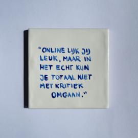 """Tegel: """"Online lijk jij leuk, maar in het echt kun je totaal niet met kritiek omgaan."""""""
