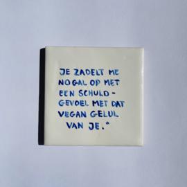 """Tegel: """"Je zadelt me nogal op met een schuldgevoel met dat vegan gelul van je."""""""