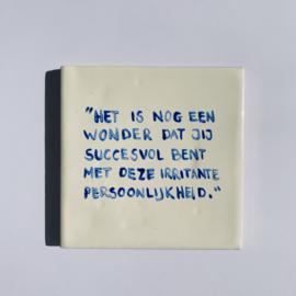"""Tegel: """"Het is nog een wonder dat je zo succesvol bent met deze irritante persoonlijkheid."""""""