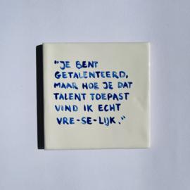 """Tegel: """"Je bent getalenteerd, maar hoe je dat talent toepast vind ik echt vre-se-lijk."""""""