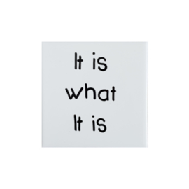 Tegel met de tegeltjeswijsheid IT IS WHAT IT IS - wit 10 cm x 10 cm