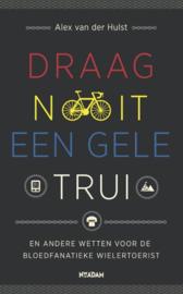 Draag nooit een gele trui en andere geboden voor de bloedfanatieke wielertoerist ,  Alex van der Hulst