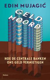 Geldmoord hoe de centrale banken ons geld vernietigen , Edin Mujagic