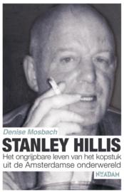 Stanley Hillis het ongrijpbare leven van het kopstuk uit de Amsterdamse onderwereld , Denise Mosbach
