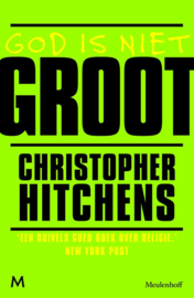 God Is Niet Groot hoe religie alles vergiftigt , Christopher Hitchens