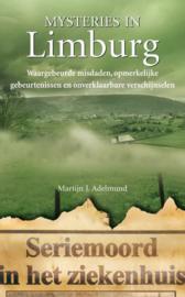 Mysteries In Limburg Seriemoord In Het Ziekenhuis Van Kerkrade. Waargebeurde Misdaden En Onverklaarbare Gebeurtenissen. , Martijn J. Adelmund Serie: Mysteries in Nederland