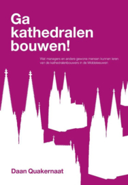 Ga kathedralen bouwen! wat managers en andere gewone mensen kunnen leren van de kathedralenbouwers in de Middeleeuwen