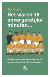 Het waren 18 onvergetelijke minuten... de bijzondere levensverhalen van elf spelers die één keer Oranje haalden ,  Tim Niehe