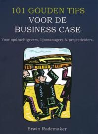 101 gouden tips voor de business case voor opdrachtgevers, lijnmanagers en projectleiders , Erwin Rademaker