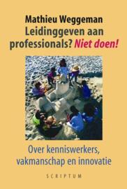 Leidinggeven aan professionals? Niet doen! Over kenniswerkers, vakmanschap en innovatie , Mathieu Weggeman