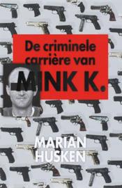 De criminele carriere van Mink K. een opzienbarend dossier over een kwart eeuw misdaad en corruptie ,  Marian Husken