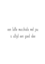 een latte macchiato met jou is altijd een goed idee