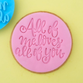 ALL OF ME LOVES ALL OF YOU - COOKIE/CUPCAKE EMBOSSER