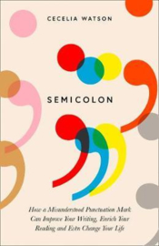 Semicolon: How a Misunderstood Punctuation Mark Can Improve Your Writing, Enrich Your