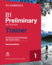 NEW B1 Preliminary for Schools Trainer 1 for revised exam –Available April 2019 Six Practice Tests with Answers and Teacher's Notes with Downloadable Audio