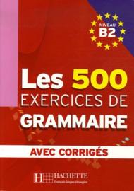 Les 500 exercices de Grammaire Niveau B2 - Avec corrigés