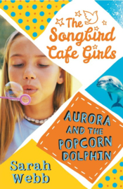 Aurora And The Popcorn Dolphin (the Songbird Cafe Girls 3) (Sarah Webb)