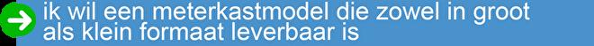 ik wil een meterkastmodel die zowel in groot als klein formaat leverbaar is.png