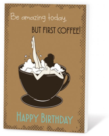 Be amazing today BUT FIRST COFFEE! Happy Birthday