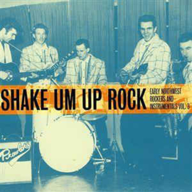 Shake Um Up Rock - Early Northwest Rockers And Instrumentals Vol.3