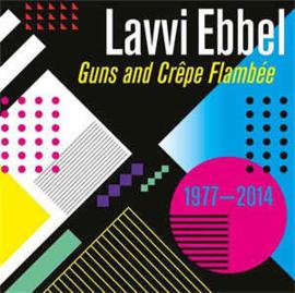 Lavvi Ebbel – Guns And Crêpe Flambée 1977 - 2014