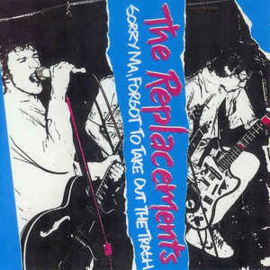 The Replacements ‎– Sorry Ma, Forgot To Take Out The Trash