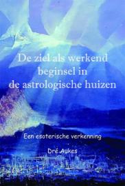 Dré Aukes - De ziel als werkend beginsel in de astrologische huizen